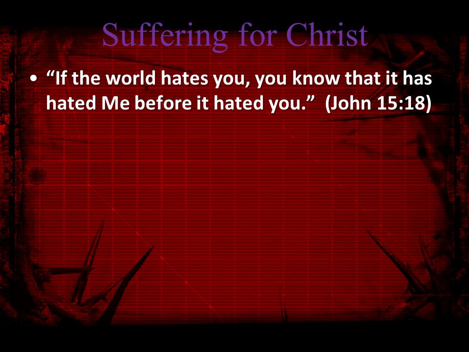 Suffering for Christ If the world hates you, you know that it has hated Me before it hated you. (John 15:18) If the world hates you, you know that it has hated Me before it hated you. (John 15:18)