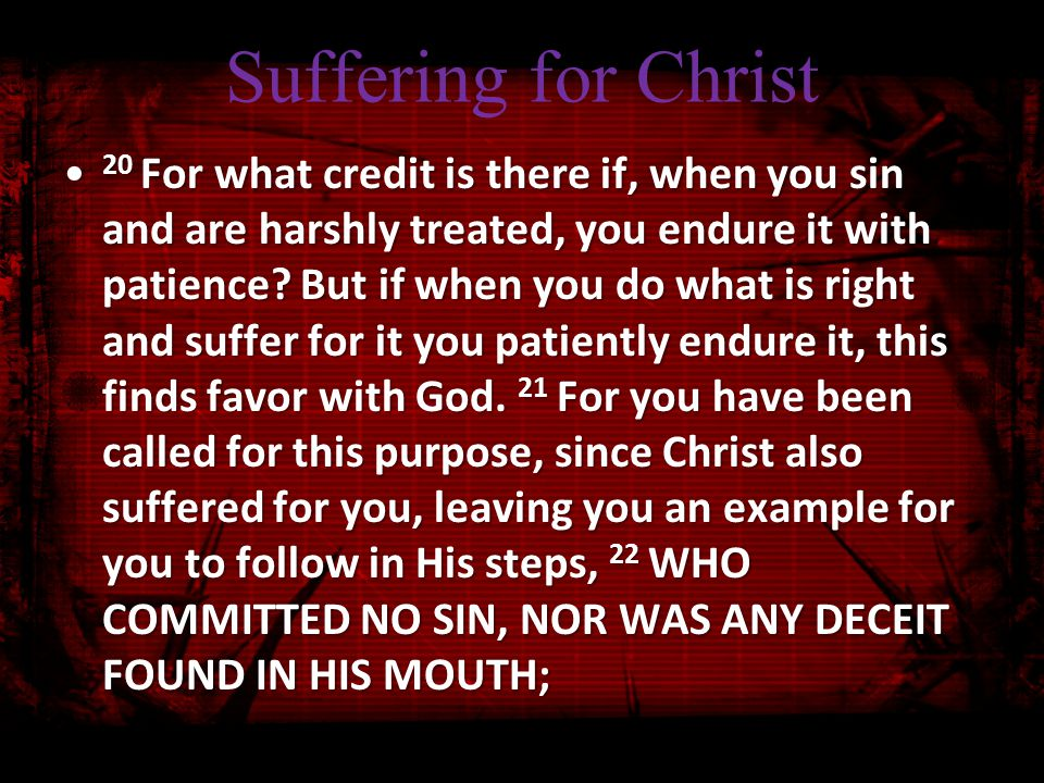 Suffering for Christ 20 For what credit is there if, when you sin and are harshly treated, you endure it with patience.