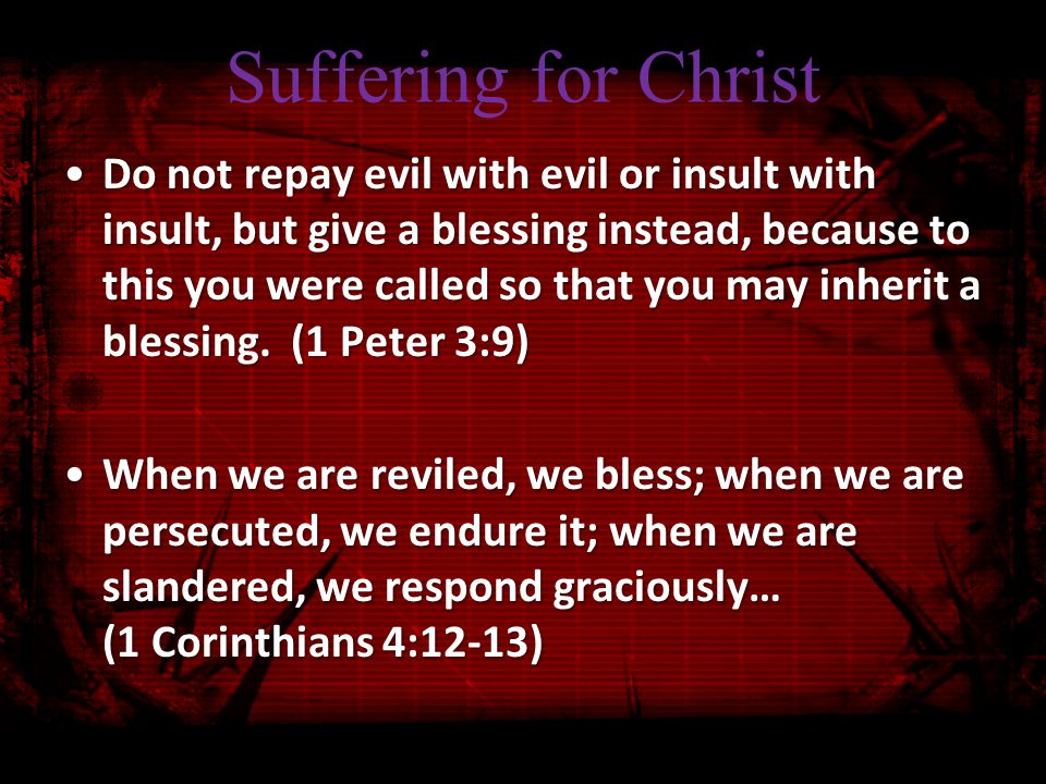 Suffering for Christ Do not repay evil with evil or insult with insult, but give a blessing instead, because to this you were called so that you may inherit a blessing.