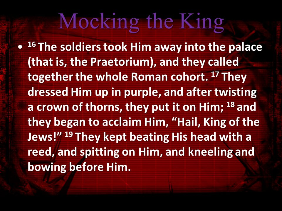 Mocking the King 20 After they had mocked Him, they took the purple robe off Him and put His own garments on Him.