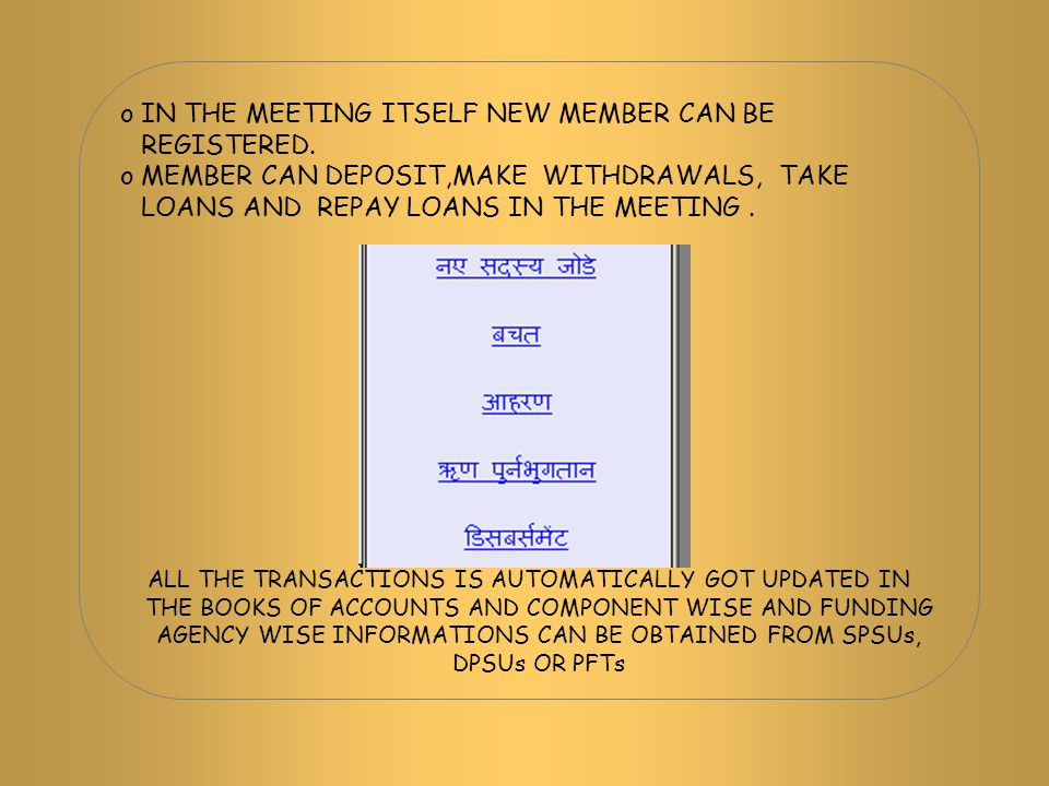 oIN THE MEETING ITSELF NEW MEMBER CAN BE REGISTERED. oMEMBER CAN DEPOSIT,MAKE WITHDRAWALS, TAKE LOANS AND REPAY LOANS IN THE MEETING. ALL THE TRANSACT