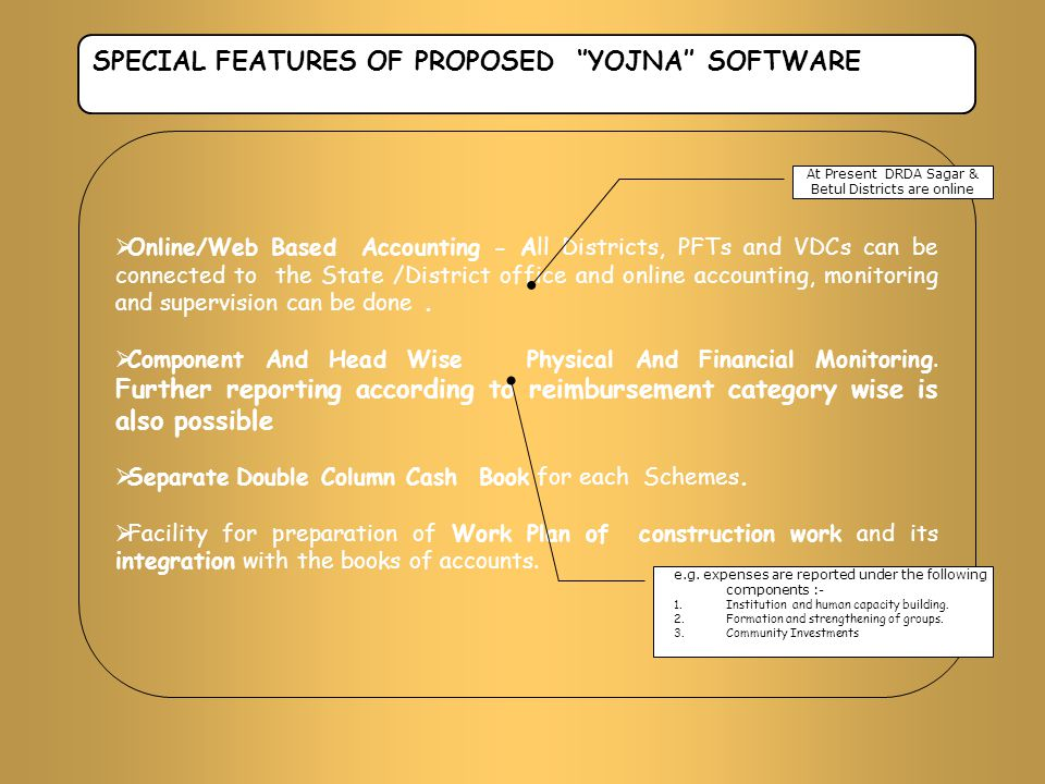 SPECIAL FEATURES OF PROPOSED ''YOJNA'' SOFTWARE  Online/Web Based Accounting - All Districts, PFTs and VDCs can be connected to the State /District o