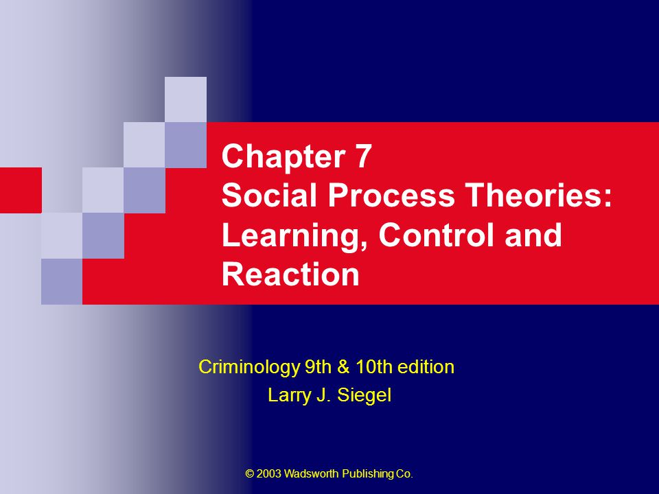 © 2003 Wadsworth Publishing Co. Chapter 7 Social Process Theories: Learning, Control and Reaction Criminology 9th & 10th edition Larry J. Siegel