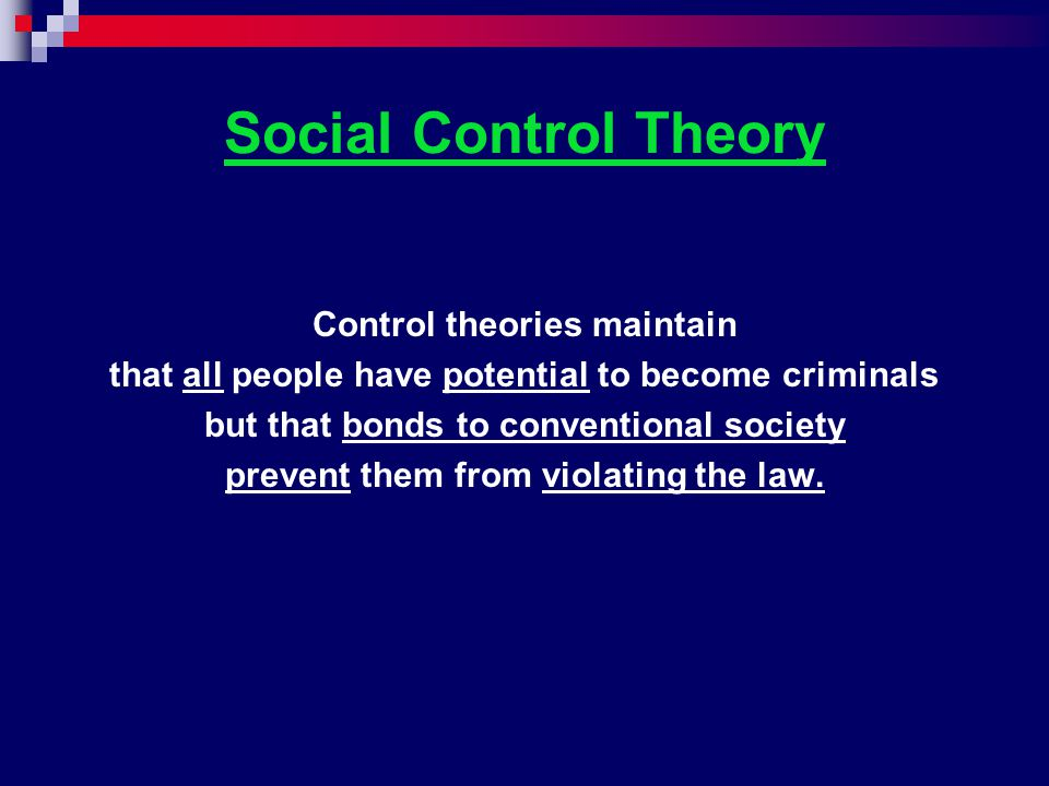 Social Control Theory Control theories maintain that all people have potential to become criminals but that bonds to conventional society prevent them