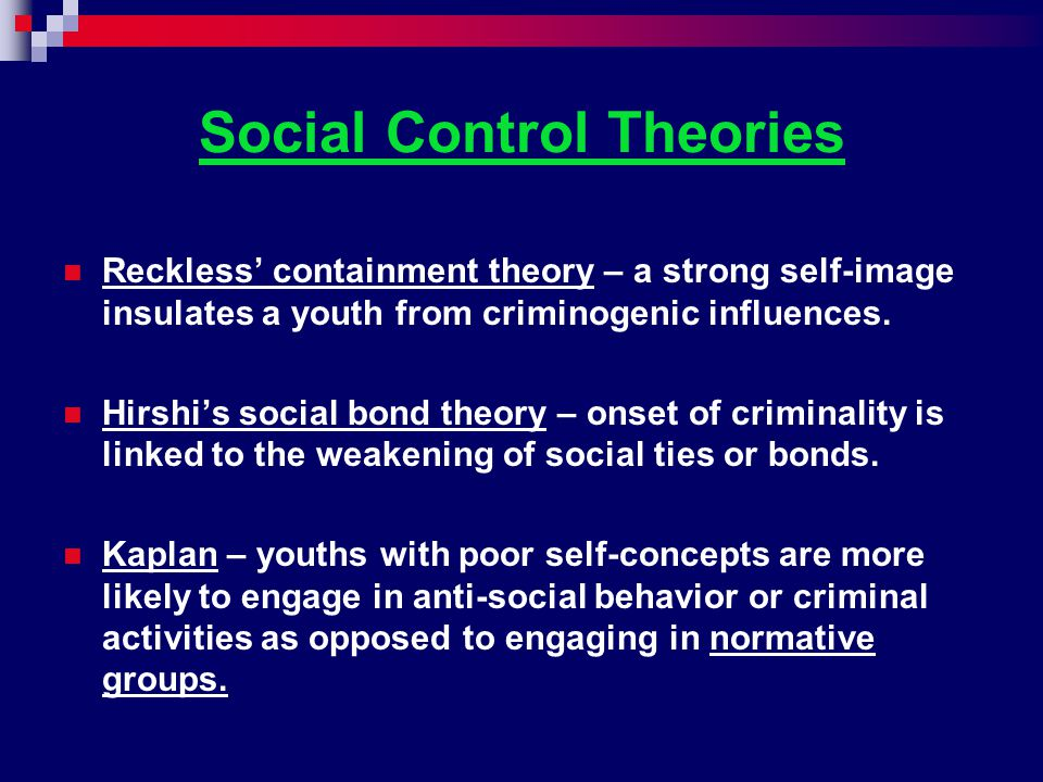 Social Control Theories Reckless' containment theory – a strong self-image insulates a youth from criminogenic influences. Hirshi's social bond theory