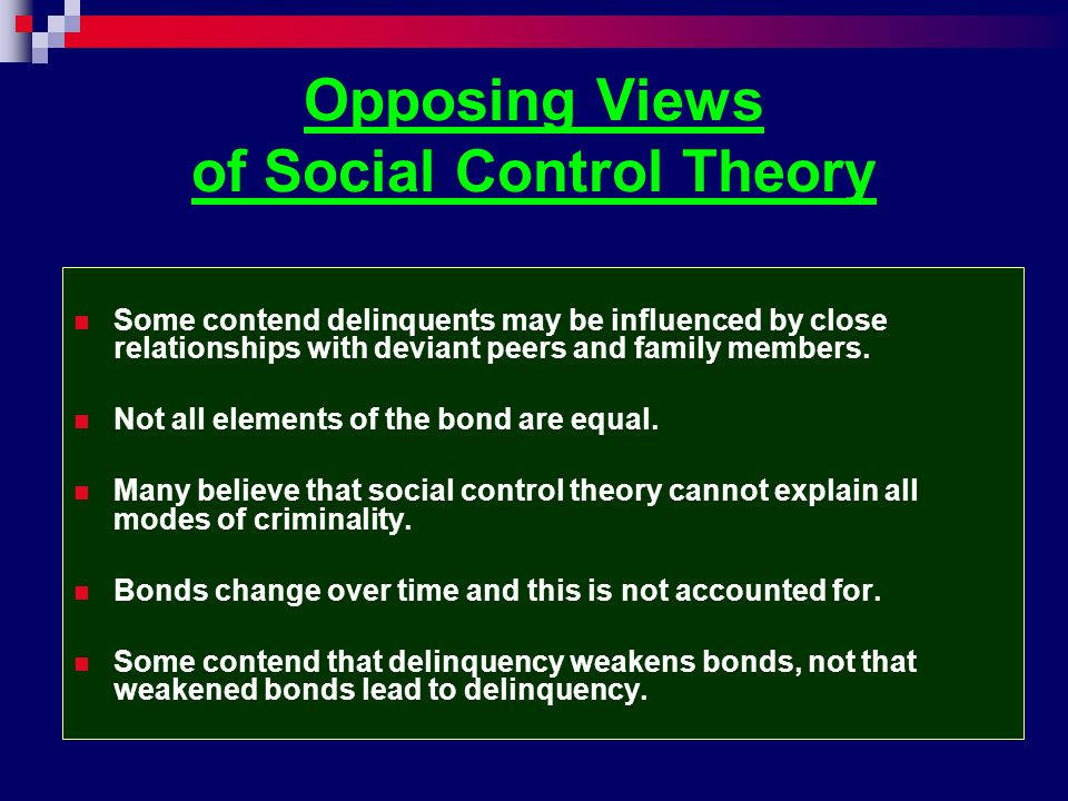 Opposing Views of Social Control Theory Some contend delinquents may be influenced by close relationships with deviant peers and family members. Not a
