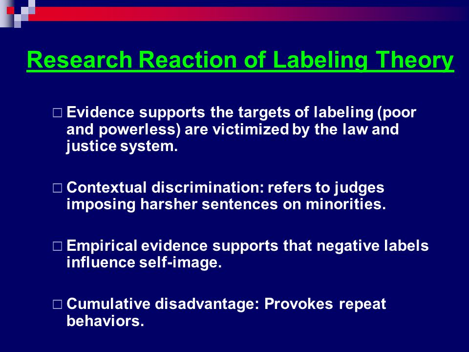 Research Reaction of Labeling Theory  Evidence supports the targets of labeling (poor and powerless) are victimized by the law and justice system. 