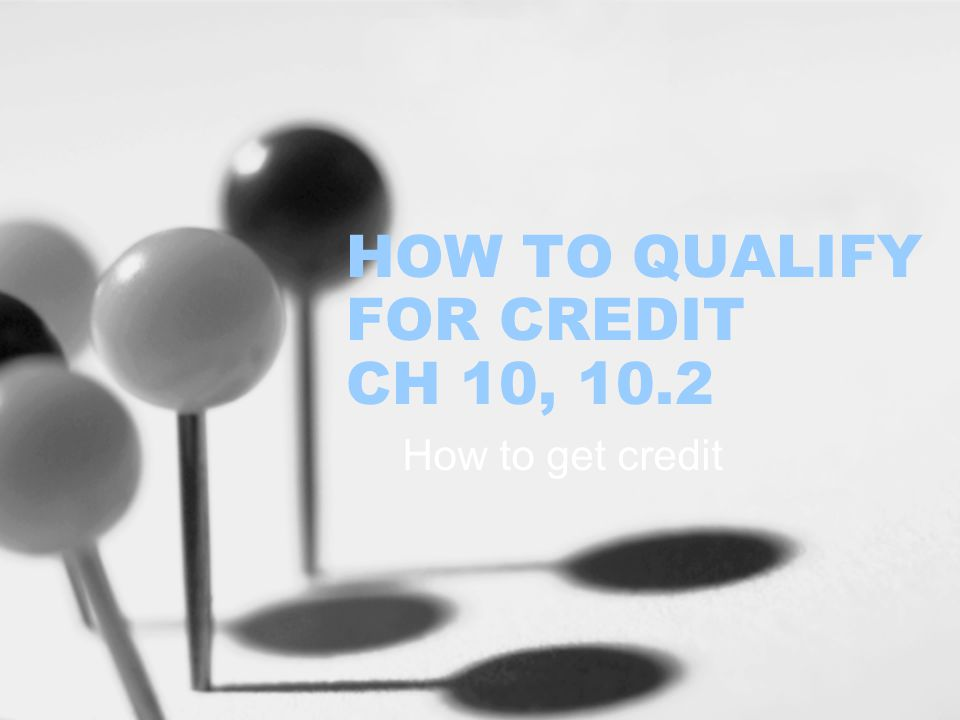 HOW TO QUALIFY FOR CREDIT CH 10, 10.2 How to get credit
