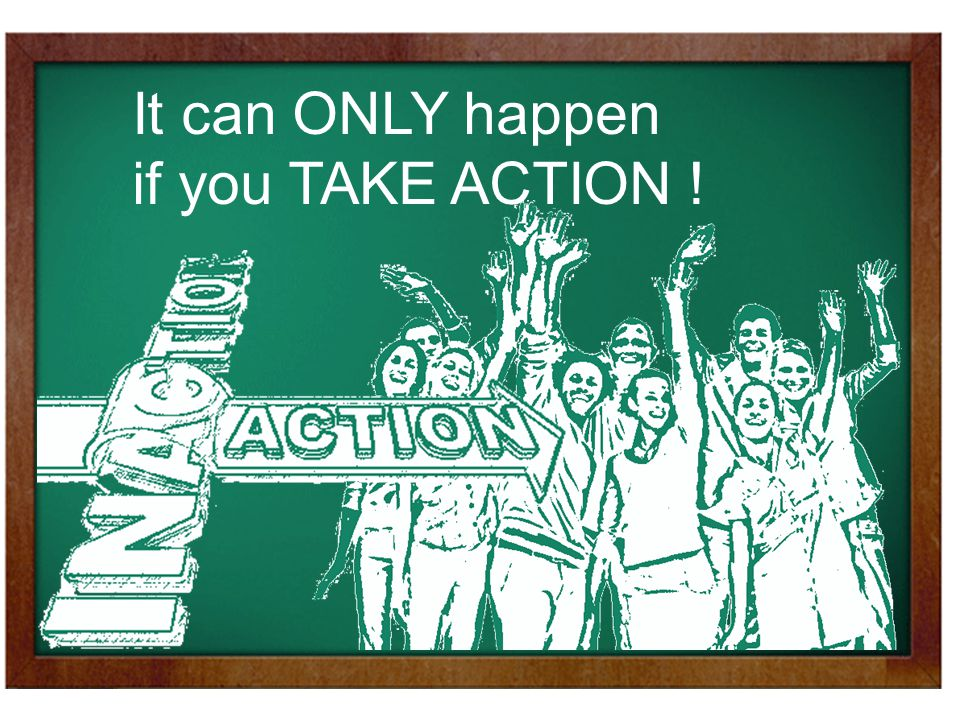 It can ONLY happen if you TAKE ACTION !