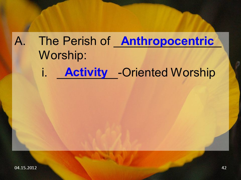 04.15.201242 A.The Perish of ________________ Worship: i._________-Oriented Worship Anthropocentric Activity