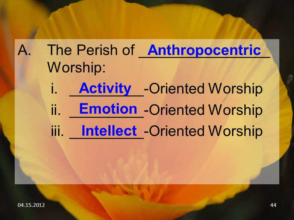 04.15.201244 A.The Perish of ________________ Worship: i._________-Oriented Worship ii._________-Oriented Worship iii._________-Oriented Worship Anthropocentric Activity Emotion Intellect