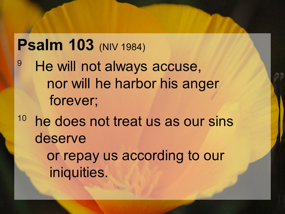 04.15.201257 Psalm 103 (NIV 1984) 9 He will not always accuse, nor will he harbor his anger forever; 10 he does not treat us as our sins deserve or re