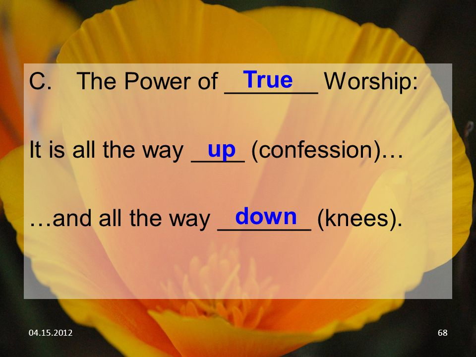 04.15.201268 C.The Power of _______ Worship: It is all the way ____ (confession)… …and all the way _______ (knees). True up down