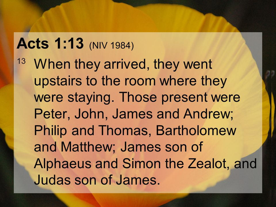 04.15.201276 Acts 1:13 (NIV 1984) 13 When they arrived, they went upstairs to the room where they were staying. Those present were Peter, John, James