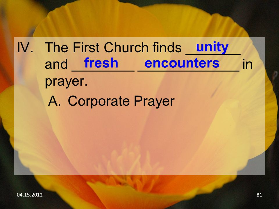 04.15.201281 IV.The First Church finds _______ and ________ _____________ in prayer. A.Corporate Prayer unity freshencounters