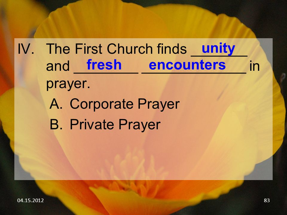 04.15.201283 IV.The First Church finds _______ and ________ _____________ in prayer. A.Corporate Prayer B.Private Prayer unity freshencounters