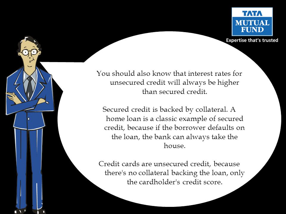 You should also know that interest rates for unsecured credit will always be higher than secured credit.