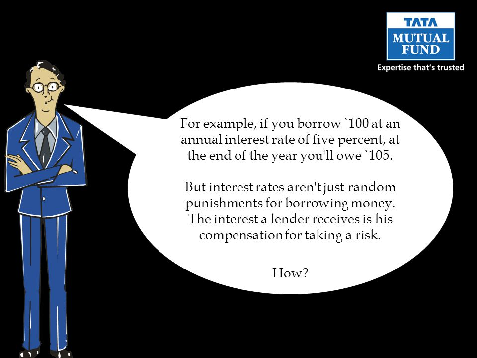 For example, if you borrow ` 100 at an annual interest rate of five percent, at the end of the year you ll owe ` 105.