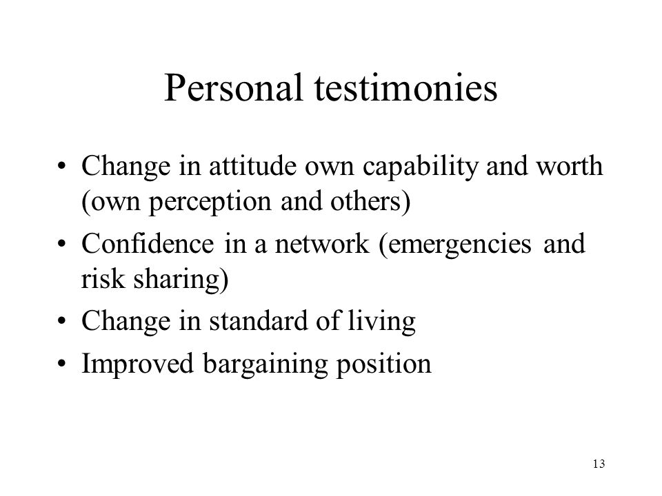 13 Personal testimonies Change in attitude own capability and worth (own perception and others) Confidence in a network (emergencies and risk sharing) Change in standard of living Improved bargaining position