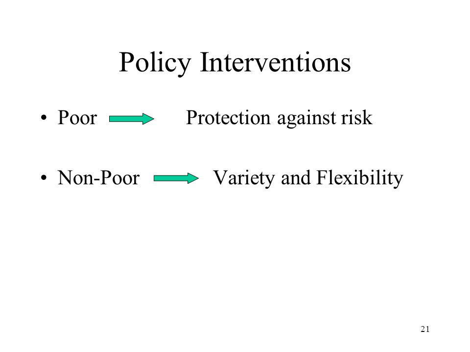21 Policy Interventions Poor Protection against risk Non-Poor Variety and Flexibility