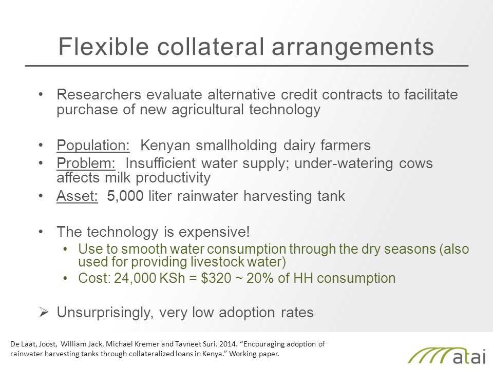 Flexible collateral arrangements Researchers evaluate alternative credit contracts to facilitate purchase of new agricultural technology Population: Kenyan smallholding dairy farmers Problem: Insufficient water supply; under-watering cows affects milk productivity Asset: 5,000 liter rainwater harvesting tank The technology is expensive.