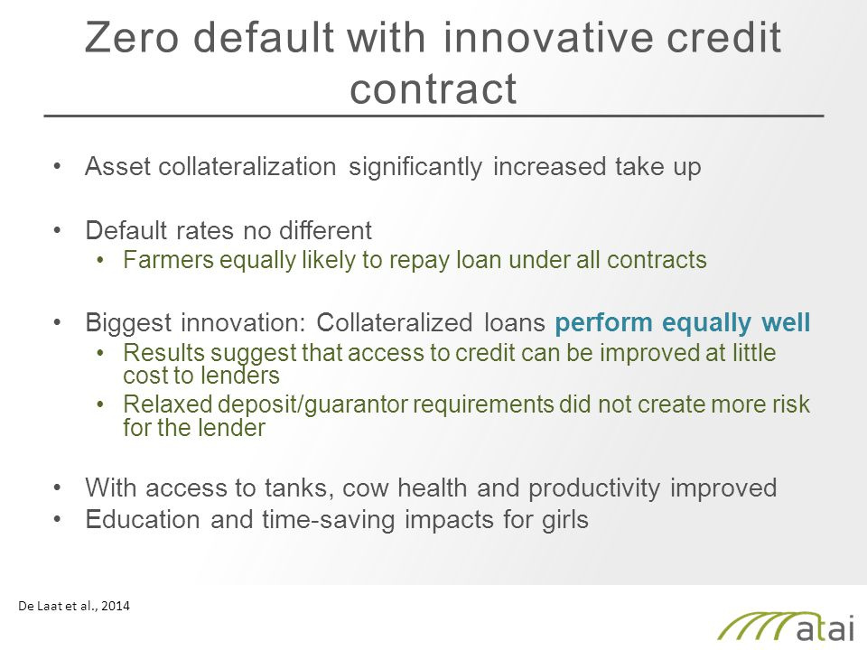 Zero default with innovative credit contract Asset collateralization significantly increased take up Default rates no different Farmers equally likely to repay loan under all contracts Biggest innovation: Collateralized loans perform equally well Results suggest that access to credit can be improved at little cost to lenders Relaxed deposit/guarantor requirements did not create more risk for the lender With access to tanks, cow health and productivity improved Education and time-saving impacts for girls De Laat et al., 2014