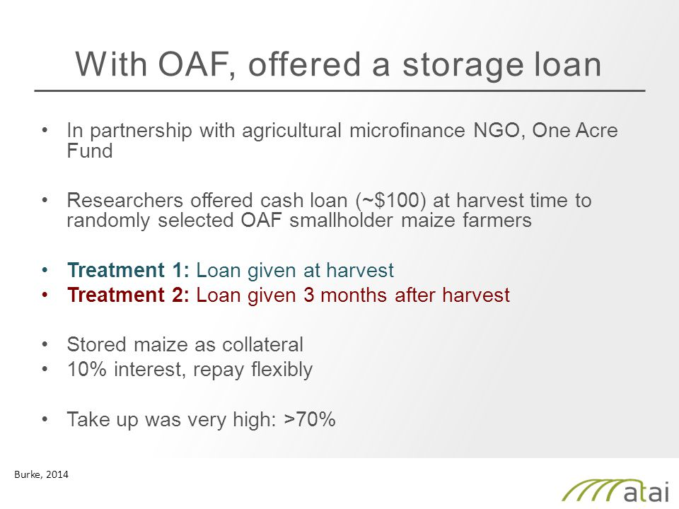With OAF, offered a storage loan In partnership with agricultural microfinance NGO, One Acre Fund Researchers offered cash loan (~$100) at harvest time to randomly selected OAF smallholder maize farmers Treatment 1: Loan given at harvest Treatment 2: Loan given 3 months after harvest Stored maize as collateral 10% interest, repay flexibly Take up was very high: >70% Burke, 2014