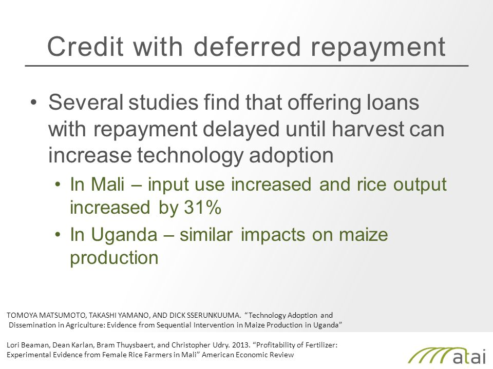 Credit with deferred repayment Several studies find that offering loans with repayment delayed until harvest can increase technology adoption In Mali – input use increased and rice output increased by 31% In Uganda – similar impacts on maize production TOMOYA MATSUMOTO, TAKASHI YAMANO, AND DICK SSERUNKUUMA.