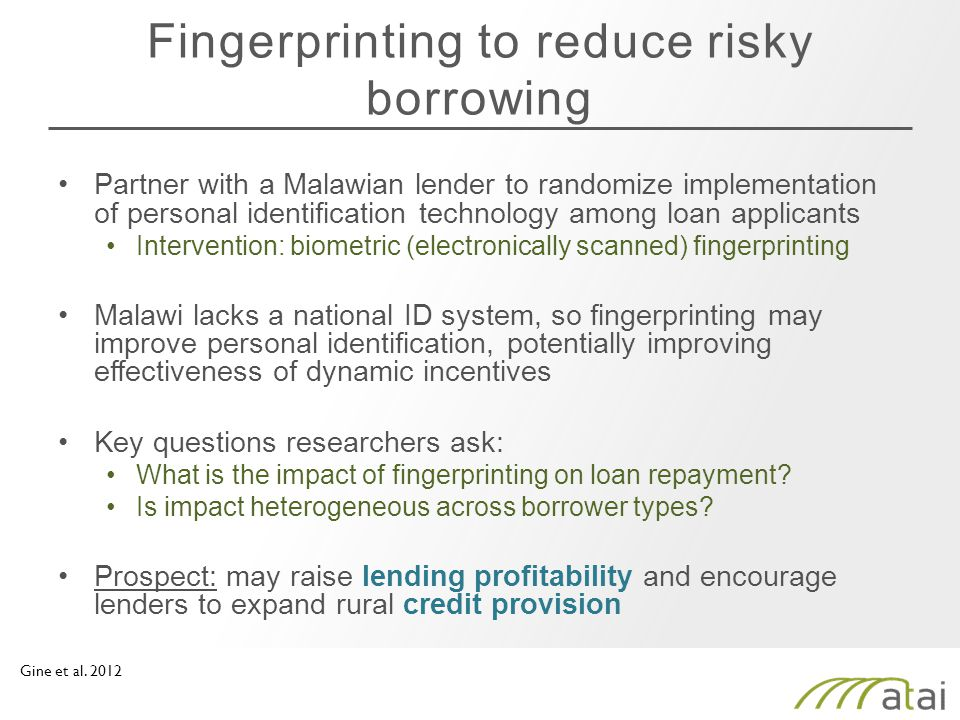 Fingerprinting to reduce risky borrowing Partner with a Malawian lender to randomize implementation of personal identification technology among loan applicants Intervention: biometric (electronically scanned) fingerprinting Malawi lacks a national ID system, so fingerprinting may improve personal identification, potentially improving effectiveness of dynamic incentives Key questions researchers ask: What is the impact of fingerprinting on loan repayment.