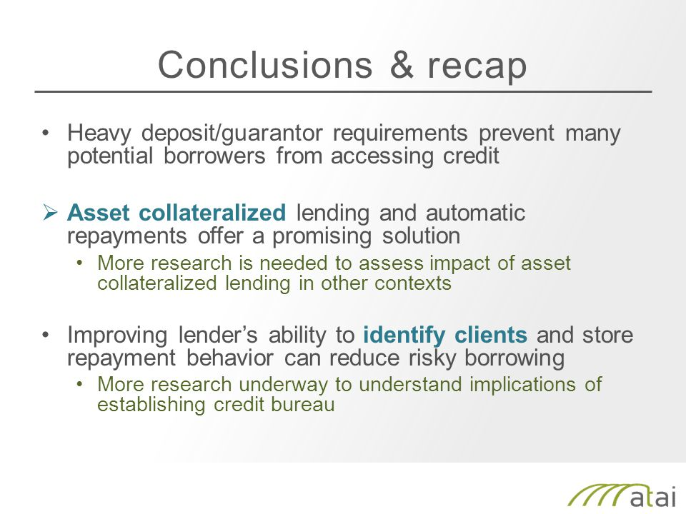 Conclusions & recap Heavy deposit/guarantor requirements prevent many potential borrowers from accessing credit  Asset collateralized lending and automatic repayments offer a promising solution More research is needed to assess impact of asset collateralized lending in other contexts Improving lender's ability to identify clients and store repayment behavior can reduce risky borrowing More research underway to understand implications of establishing credit bureau