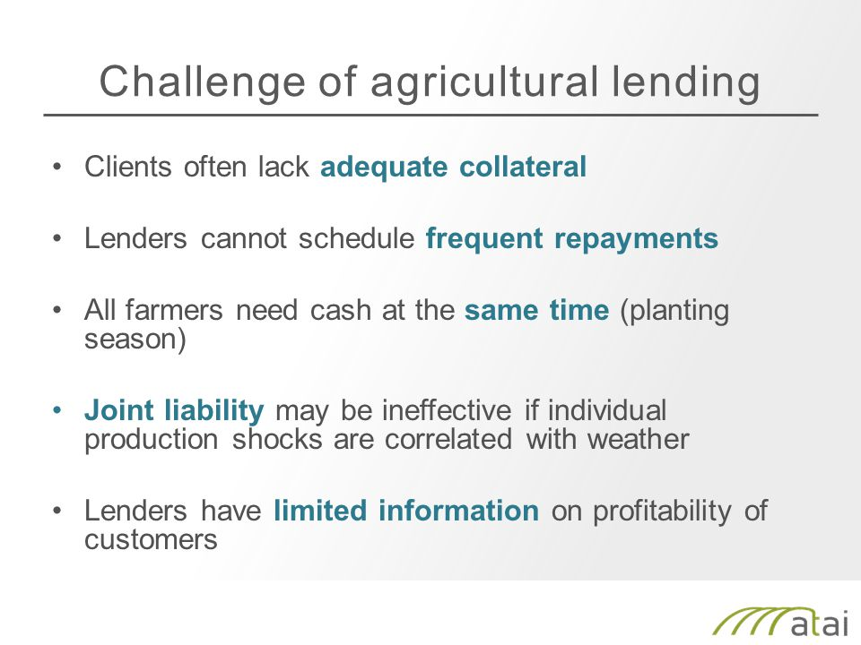 Challenge of agricultural lending Clients often lack adequate collateral Lenders cannot schedule frequent repayments All farmers need cash at the same time (planting season) Joint liability may be ineffective if individual production shocks are correlated with weather Lenders have limited information on profitability of customers