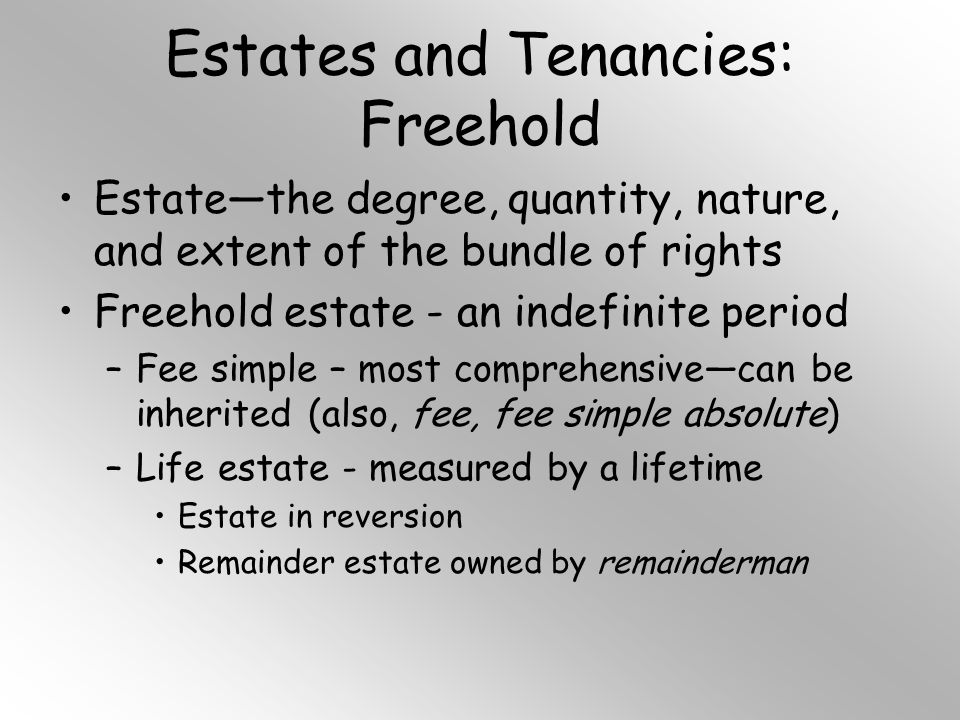 Estates and Tenancies: Freehold Estate—the degree, quantity, nature, and extent of the bundle of rights Freehold estate - an indefinite period –Fee simple – most comprehensive—can be inherited (also, fee, fee simple absolute) –Life estate - measured by a lifetime Estate in reversion Remainder estate owned by remainderman