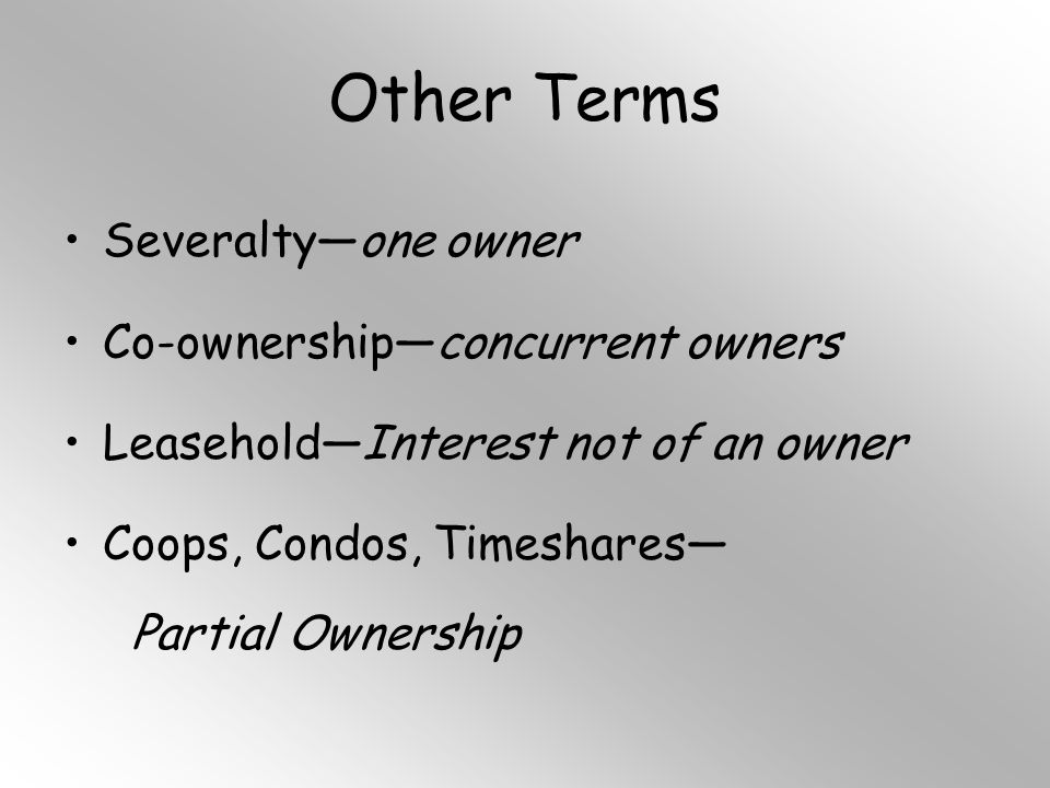 Other Terms Severalty—one owner Co-ownership—concurrent owners Leasehold—Interest not of an owner Coops, Condos, Timeshares— Partial Ownership