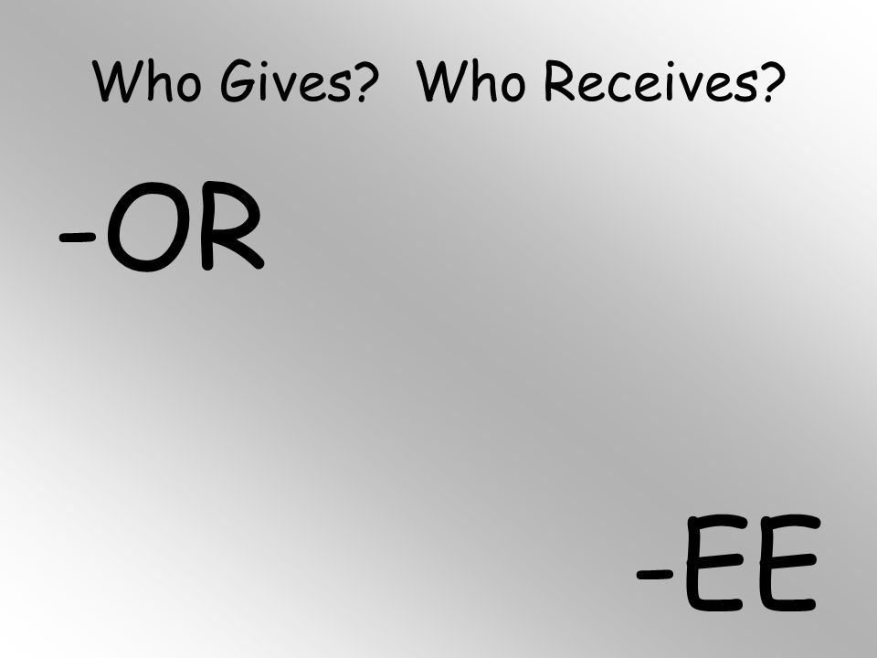 Who Gives? Who Receives? -OR -EE