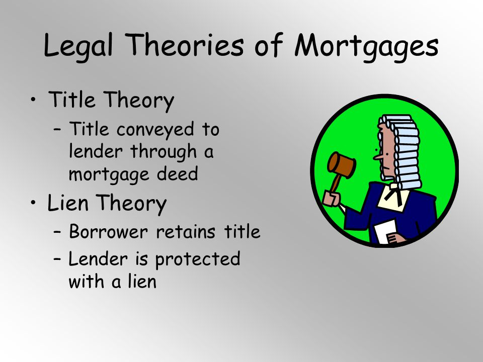 Legal Theories of Mortgages Title Theory –Title conveyed to lender through a mortgage deed Lien Theory –Borrower retains title –Lender is protected with a lien