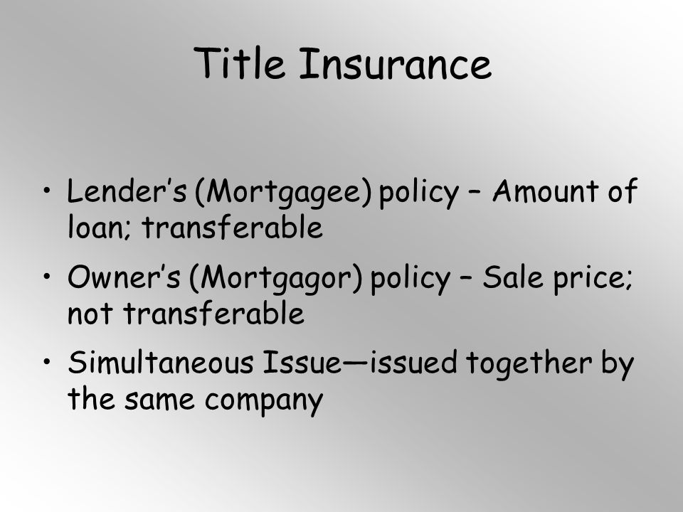 Title Insurance Lender's (Mortgagee) policy – Amount of loan; transferable Owner's (Mortgagor) policy – Sale price; not transferable Simultaneous Issue—issued together by the same company
