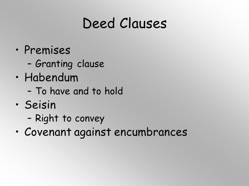 Deed Clauses Premises –Granting clause Habendum –To have and to hold Seisin –Right to convey Covenant against encumbrances