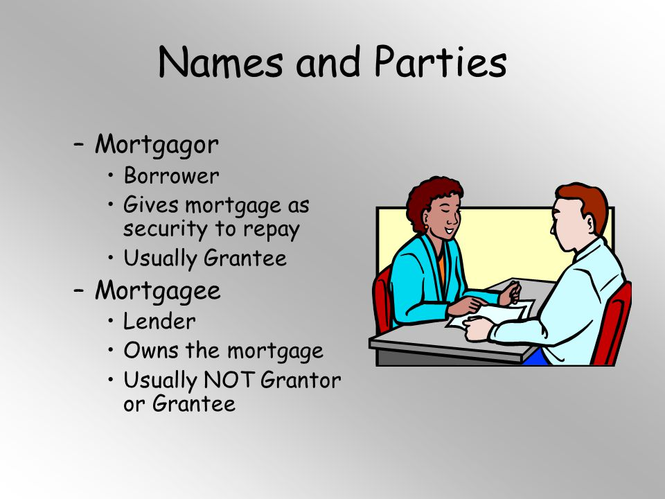 Names and Parties –Mortgagor Borrower Gives mortgage as security to repay Usually Grantee –Mortgagee Lender Owns the mortgage Usually NOT Grantor or G