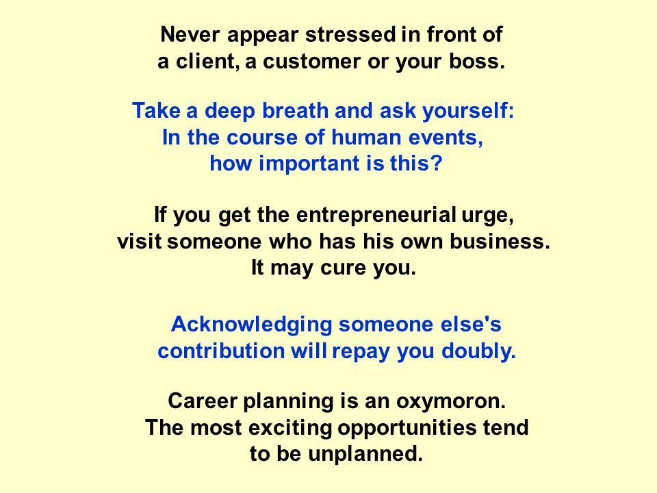 Never appear stressed in front of a client, a customer or your boss.