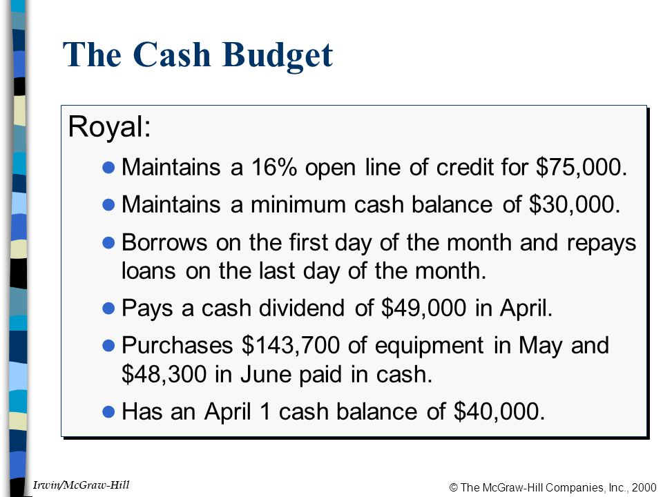 © The McGraw-Hill Companies, Inc., 2000 Irwin/McGraw-Hill The Cash Budget Royal: l Maintains a 16% open line of credit for $75,000.