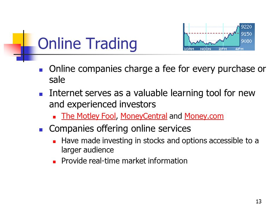 13 Online Trading Online companies charge a fee for every purchase or sale Internet serves as a valuable learning tool for new and experienced investors The Motley Fool, MoneyCentral and Money.com The Motley FoolMoneyCentralMoney.com Companies offering online services Have made investing in stocks and options accessible to a larger audience Provide real-time market information