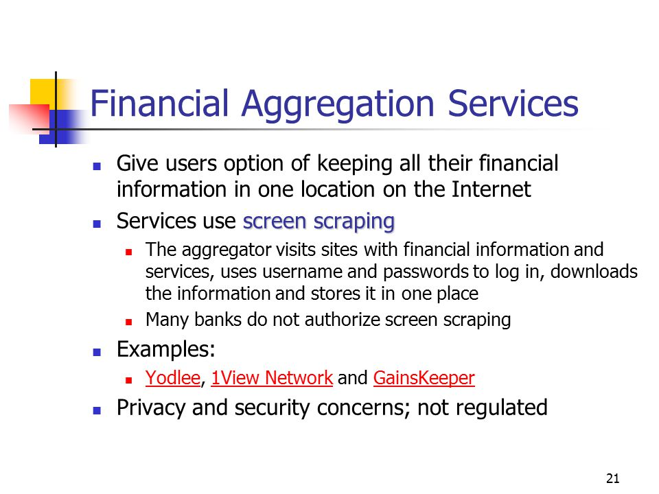 21 Financial Aggregation Services Give users option of keeping all their financial information in one location on the Internet screen scraping Services use screen scraping The aggregator visits sites with financial information and services, uses username and passwords to log in, downloads the information and stores it in one place Many banks do not authorize screen scraping Examples: Yodlee, 1View Network and GainsKeeper Yodlee1View NetworkGainsKeeper Privacy and security concerns; not regulated