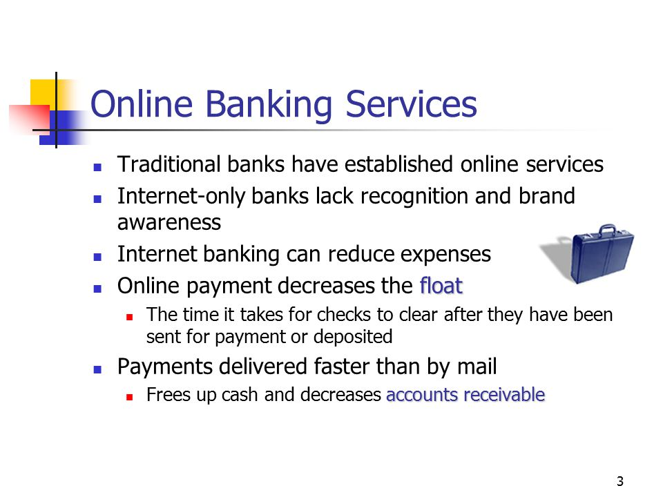 3 Online Banking Services Traditional banks have established online services Internet-only banks lack recognition and brand awareness Internet banking can reduce expenses float Online payment decreases the float The time it takes for checks to clear after they have been sent for payment or deposited Payments delivered faster than by mail accounts receivable Frees up cash and decreases accounts receivable