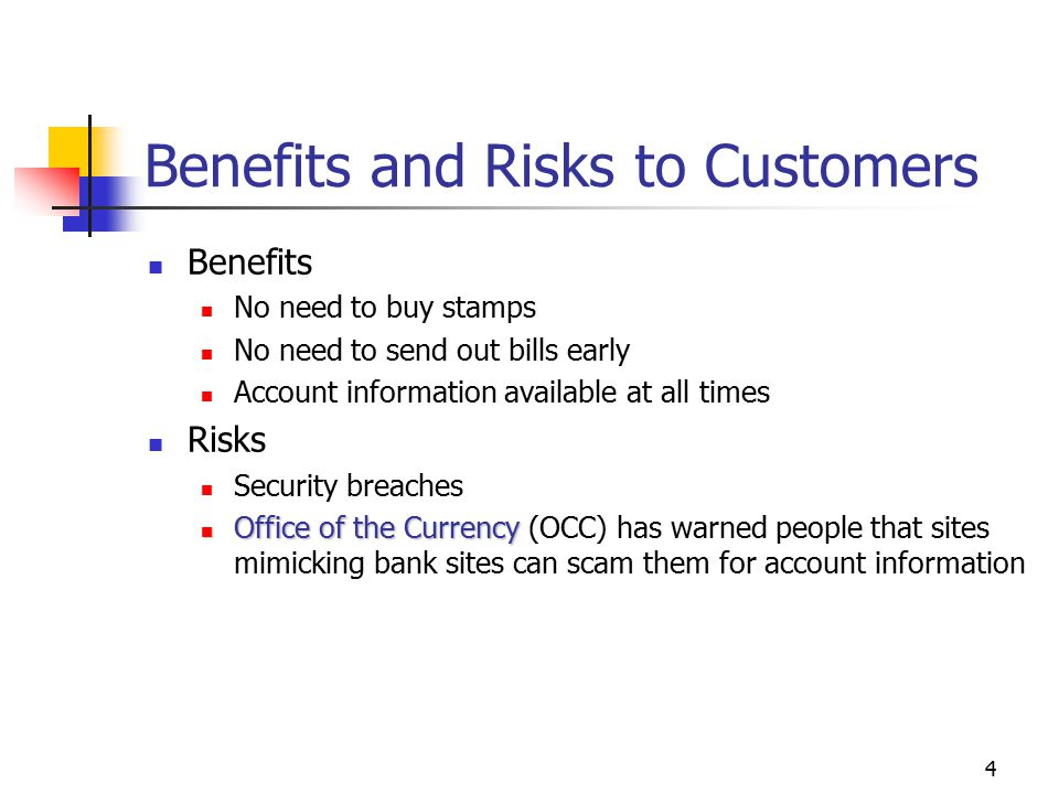4 Benefits and Risks to Customers Benefits No need to buy stamps No need to send out bills early Account information available at all times Risks Security breaches Office of the Currency Office of the Currency (OCC) has warned people that sites mimicking bank sites can scam them for account information