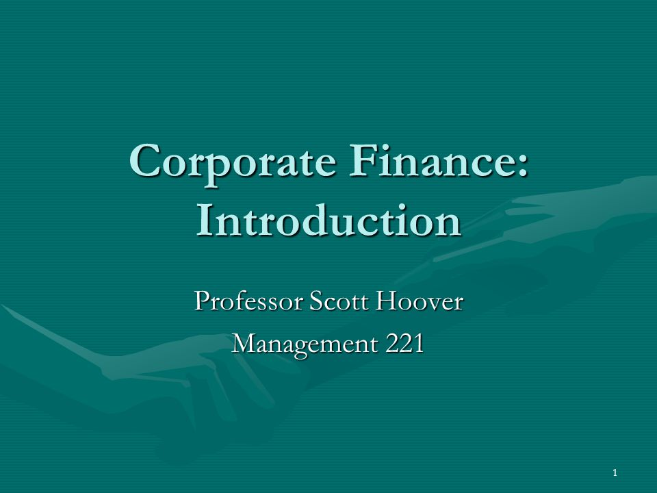 1 Corporate Finance: Introduction Professor Scott Hoover Management 221