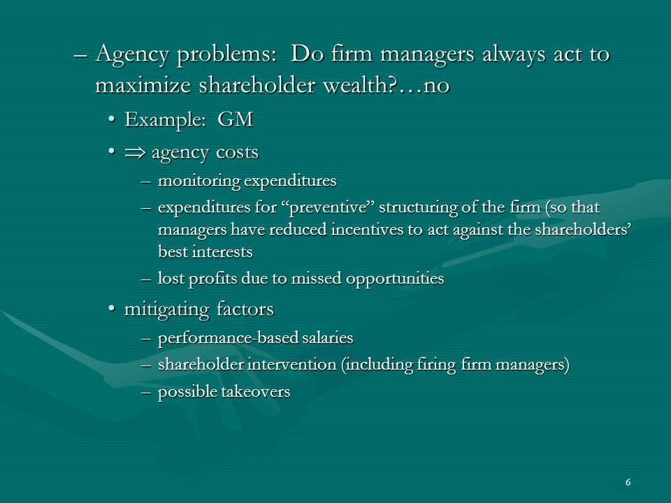 6 –Agency problems: Do firm managers always act to maximize shareholder wealth …no Example: GMExample: GM  agency costs  agency costs –monitoring expenditures –expenditures for preventive structuring of the firm (so that managers have reduced incentives to act against the shareholders' best interests –lost profits due to missed opportunities mitigating factorsmitigating factors –performance-based salaries –shareholder intervention (including firing firm managers) –possible takeovers