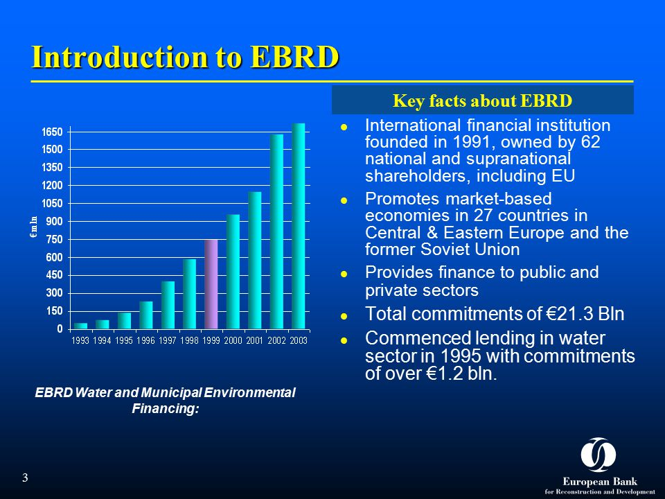  3 EBRD Water and Municipal Environmental Financing: Introduction to EBRD International financial institution founded in 1991, owned by 62 national and supranational shareholders, including EU Promotes market-based economies in 27 countries in Central & Eastern Europe and the former Soviet Union Provides finance to public and private sectors Total commitments of €21.3 Bln Commenced lending in water sector in 1995 with commitments of over €1.2 bln.