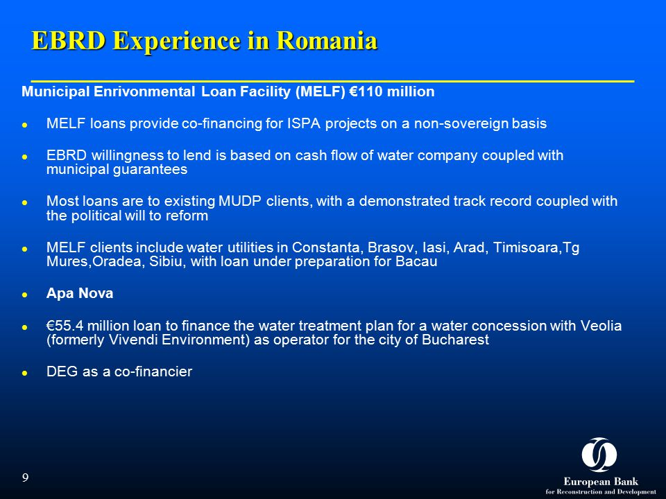 9 EBRD Experience in Romania Municipal Enrivonmental Loan Facility (MELF) €110 million MELF loans provide co-financing for ISPA projects on a non-sovereign basis EBRD willingness to lend is based on cash flow of water company coupled with municipal guarantees Most loans are to existing MUDP clients, with a demonstrated track record coupled with the political will to reform MELF clients include water utilities in Constanta, Brasov, Iasi, Arad, Timisoara,Tg Mures,Oradea, Sibiu, with loan under preparation for Bacau Apa Nova €55.4 million loan to finance the water treatment plan for a water concession with Veolia (formerly Vivendi Environment) as operator for the city of Bucharest DEG as a co-financier