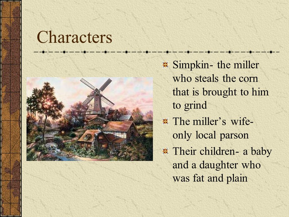 Characters Simpkin- the miller who steals the corn that is brought to him to grind The miller's wife- only local parson Their children- a baby and a daughter who was fat and plain