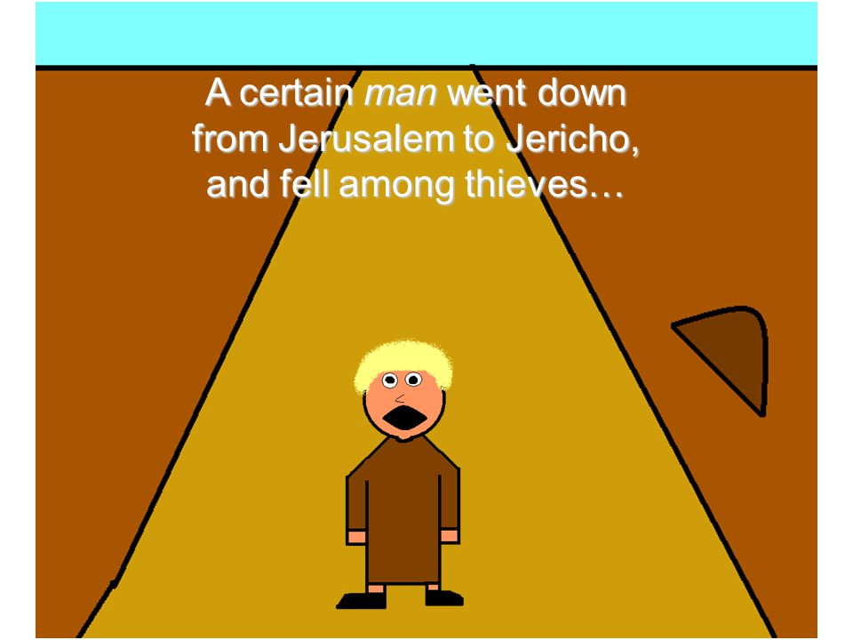 A certain man went down from Jerusalem to Jericho, and fell among thieves…